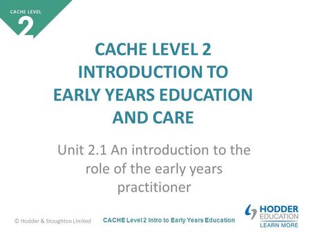 CACHE Level 2 Intro to Early Years Education © Hodder & Stoughton Limited CACHE LEVEL 2 INTRODUCTION TO EARLY YEARS EDUCATION AND CARE Unit 2.1 An introduction.