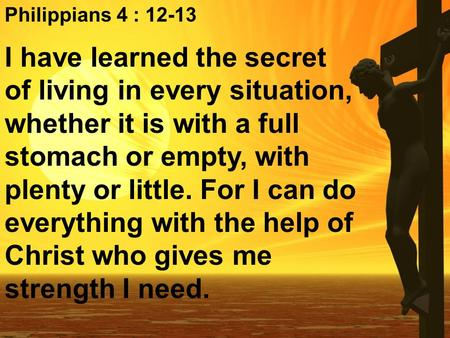 Philippians 4 : I have learned the secret of living in every situation, whether it is with a full stomach or empty, with plenty or little. For I.