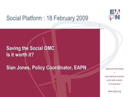 Social Platform : 18 February 2009 Saving the Social OMC Is it worth it? Sian Jones, Policy Coordinator, EAPN.
