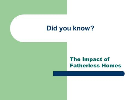 Did you know? The Impact of Fatherless Homes. What Statistics Tell Us 63% of youth suicides are from fatherless homes 90% of all homeless and runaway.