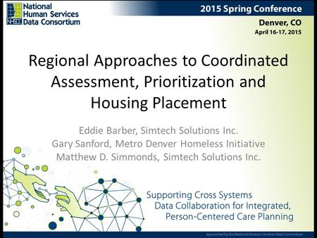 Regional Approaches to Coordinated Assessment, Prioritization and Housing Placement Eddie Barber, Simtech Solutions Inc. Gary Sanford, Metro Denver Homeless.