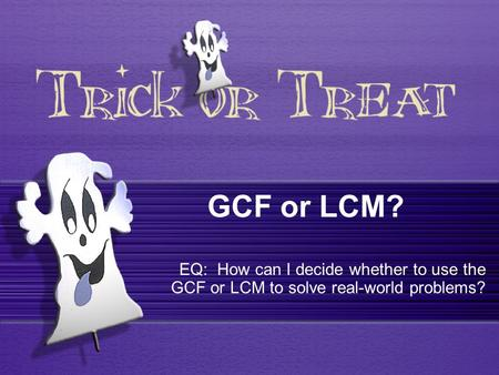 GCF or LCM? EQ: How can I decide whether to use the GCF or LCM to solve real-world problems?