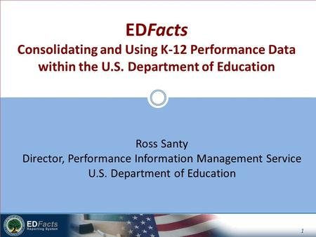 1 Ross Santy Director, Performance Information Management Service U.S. Department of Education EDFacts Consolidating and Using K-12 Performance Data within.