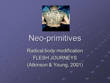 Neo-primitives Radical body modification FLESH JOURNEYS (Atkinson & Young, 2001)
