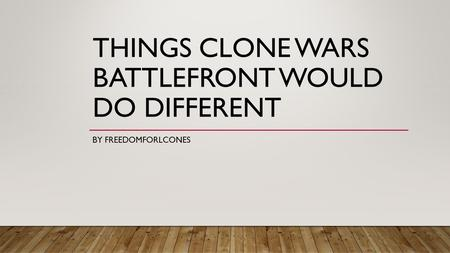 THINGS CLONE WARS BATTLEFRONT WOULD DO DIFFERENT BY FREEDOMFORLCONES.