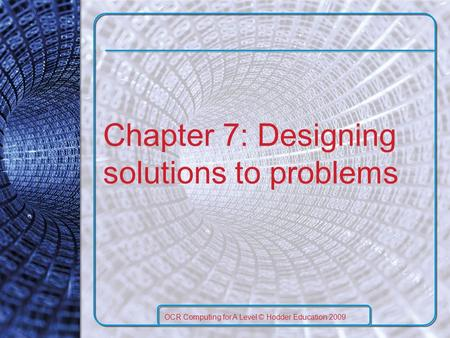 Chapter 7: Designing solutions to problems OCR Computing for A Level © Hodder Education 2009.