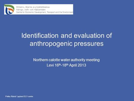 Identification and evaluation of anthropogenic pressures Northern calotte water authority meeting Levi 16 th -18 th April 2013 Pekka Räinä/ Lapland ELY-centre.