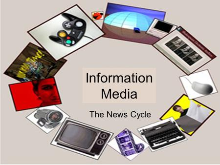 Information Media The News Cycle. Classes of Media Convergent Media Film Packaged Recording Software Internet Communications.