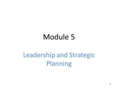 Module 5 Leadership and Strategic Planning 1. Leadership The ability to positively influence people and systems to have a meaningful impact and achieve.