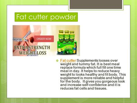 Fat cutter powder  Fat cutter Supplements looses over weight and tummy fat. It is best meal replace formula which full fill one time meal in day. It helps.