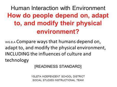 Human Interaction with Environment How do people depend on, adapt to, and modify their physical environment? WG.8.A Compare ways that humans depend on,