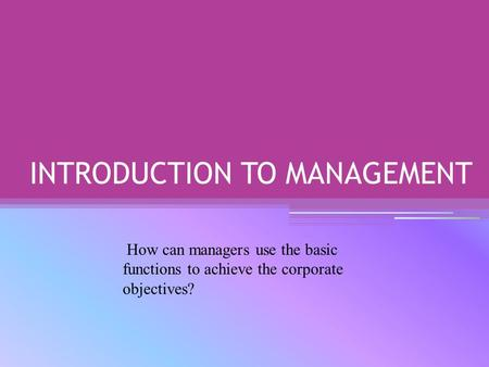 INTRODUCTION TO MANAGEMENT How can managers use the basic functions to achieve the corporate objectives?