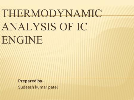 THERMODYNAMIC ANALYSIS OF IC ENGINE Prepared by- Sudeesh kumar patel.