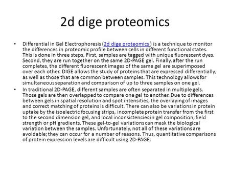 2d dige proteomics Differential in Gel Electrophoresis (2d dige proteomics ) is a technique to monitor the differences in proteomic profile between cells.