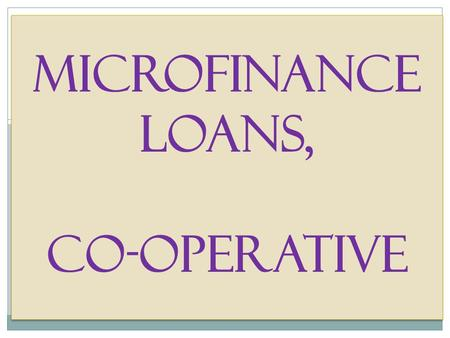Microfinance loans, Co-Operative. MICRO FINANCE Loans Micro financing loans are small loans granted to the basic sectors, on the basis of the borrower's.