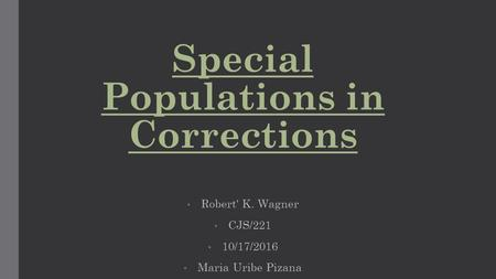 Special Populations in Corrections Robert' K. Wagner CJS/221 10/17/2016 Maria Uribe Pizana.