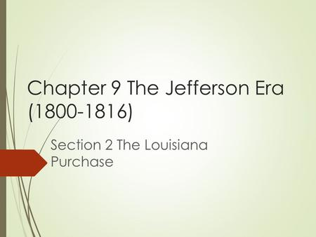 Chapter 9 The Jefferson Era ( ) Section 2 The Louisiana Purchase.