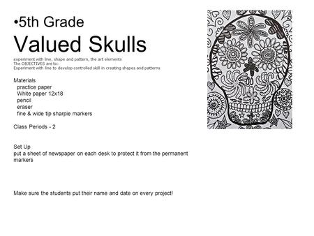 5th Grade Valued Skulls experiment with line, shape and pattern, the art elements The OBJECTIVES are to: Experiment with line to develop controlled skill.
