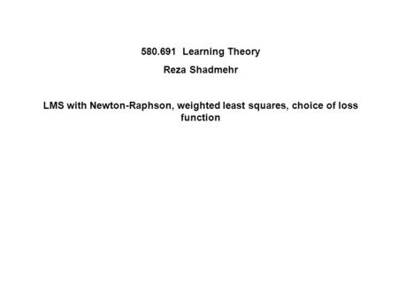 Learning Theory Reza Shadmehr LMS with Newton-Raphson, weighted least squares, choice of loss function.