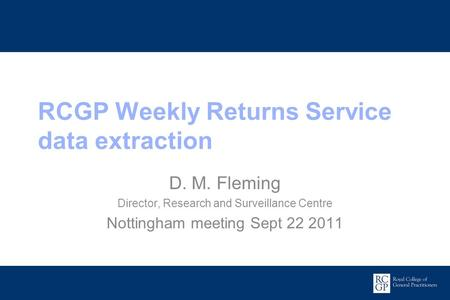 Promoting Excellence in Family Medicine RCGP Weekly Returns Service data extraction D. M. Fleming Director, Research and Surveillance Centre Nottingham.