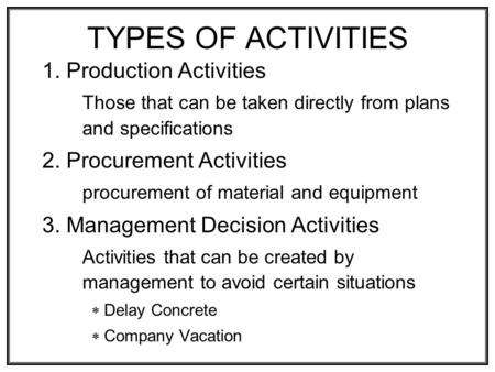 1. Production Activities Those that can be taken directly from plans and specifications 2. Procurement Activities procurement of material and equipment.