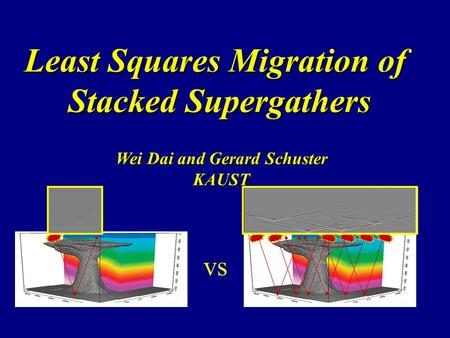 Least Squares Migration of Stacked Supergathers Wei Dai and Gerard Schuster KAUST vs.