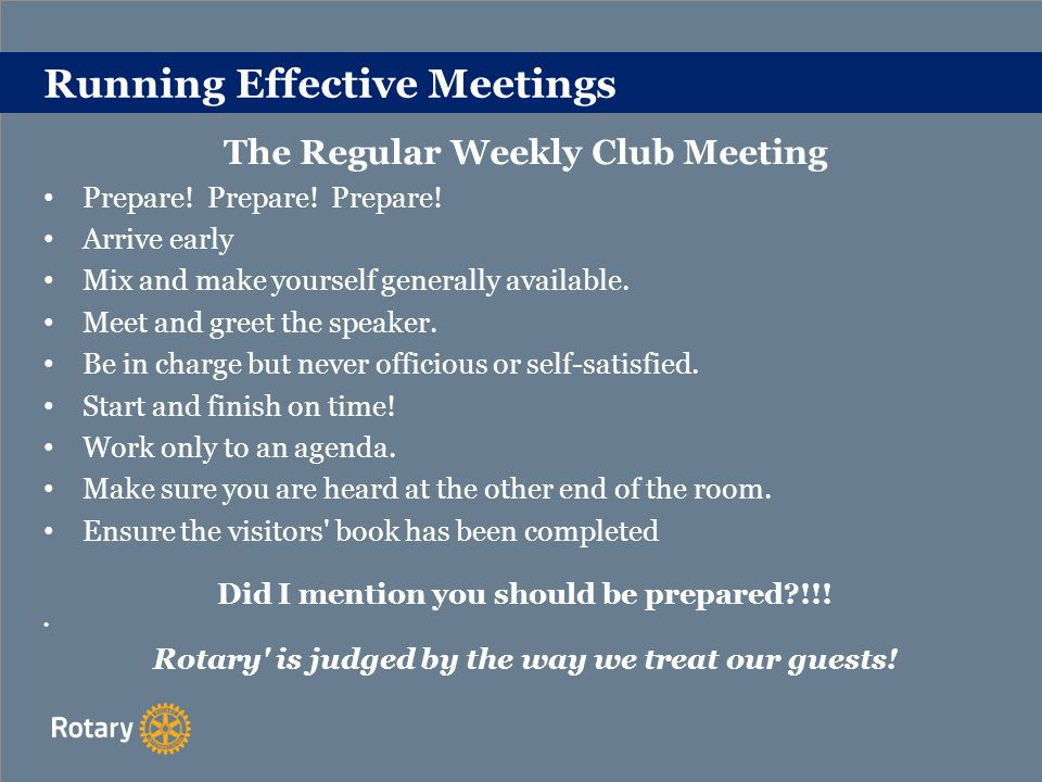Running Effective Meetings The Club Business Meeting -held monthly OBJECTIVES CONSTITUTION OF CLUB COUNCIL SPECIMEN COUNCIL AGENDA Record Attendance/Apologies Minutes of previous meeting Matters Arising Correspondence from -Rl / RIBI District Rotary Clubs General Treasurer s Report Report of Service Committees Club returns Reports of Representatives on District Council (when appropriate) Reports of Representatives on other bodies Proposed resolutions for RIBI Conference/RI Convention/CoL Other competent business Date of next meeting