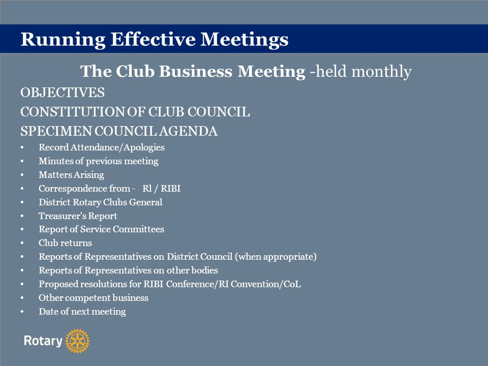 Running Effective Meetings Club Council Meetings It is suggested that you:- Meet with Club Secretary beforehand Arrive on time Keep to the agenda Deal with items of correspondence Deal with matters arising from the Minutes Allocate appropriate time to each Do not allow very vocal members to hog all the limelight Be aware of the discussion drifting off the topic.