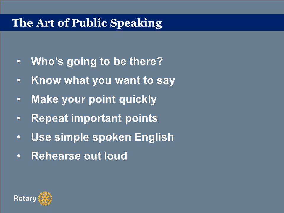 The Art of Public Speaking Use a single headline to identify your theme Give your audience a reason to listen Provide an outline of what you are going to say Open and close each section Make it easy for your listeners to follow your story Be enthusiastic - Inspire your Audience - Make it visual Keep your slides simple, important points only.