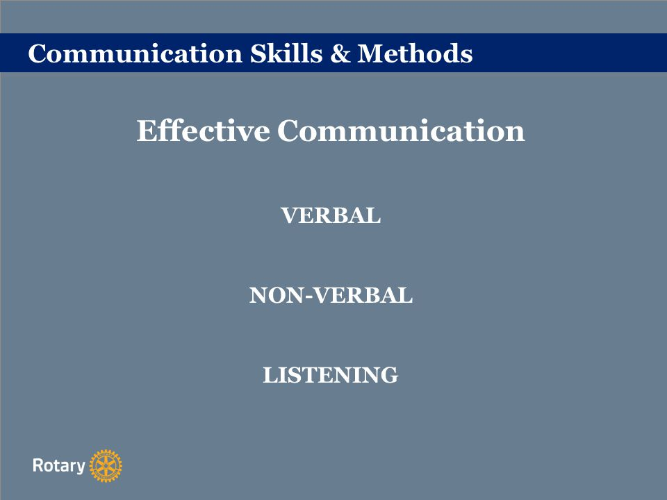 Communication Skills & Methods Effective Communication Verbal: Preparation is essential.