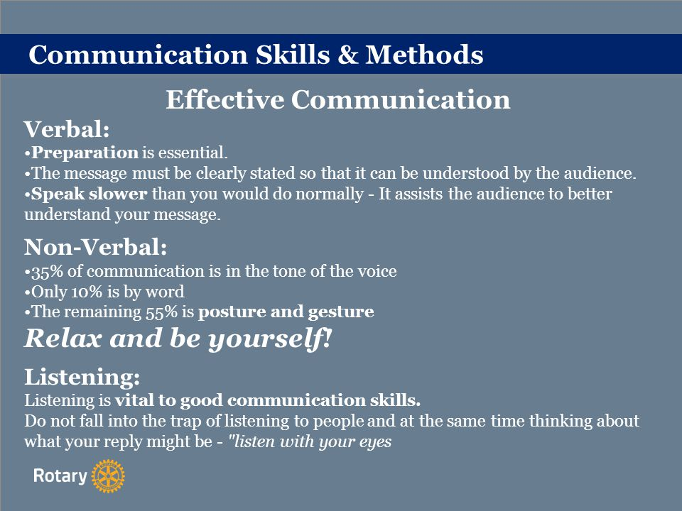 Communication Skills & Methods Tips on Body Language Stand up straight when addressing an audience Don t play with money or keys in your pocket Do not look into space; look at the audience Always try to smile Show enthusiasm Don t wave your arms about If you have to move about the stage, never hurry If you use spectacles; they can be an aid.