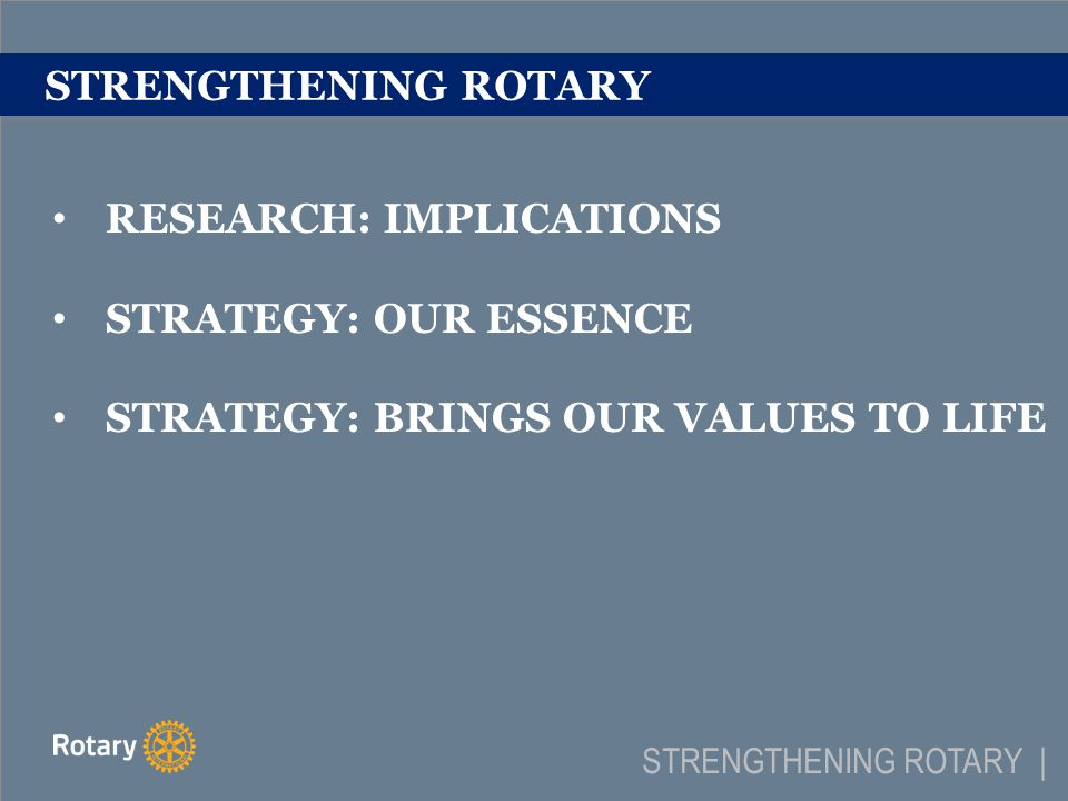 RESEARCH: IMPLICATIONS Rotarians are responsible leaders – Define by mindset Connecting will always be a driving force behind Rotary Rotary creates c ommunity impact on a global scale