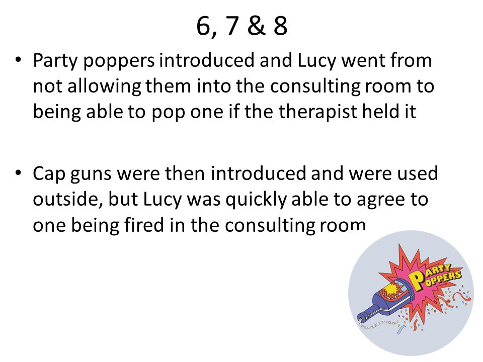 Session 10 By Lucy's 10 th and final session, her fear thermometer scores had gone from 7/10 to 3/10 for balloons popping and 9/10 to 3/10 for party poppers; the cap gun had gone from 8/10 to 5/10 Lucy had control – she could say when and where noises were made, and controlled the use of inhibitors of the fear response which included relaxation and a playful environment.