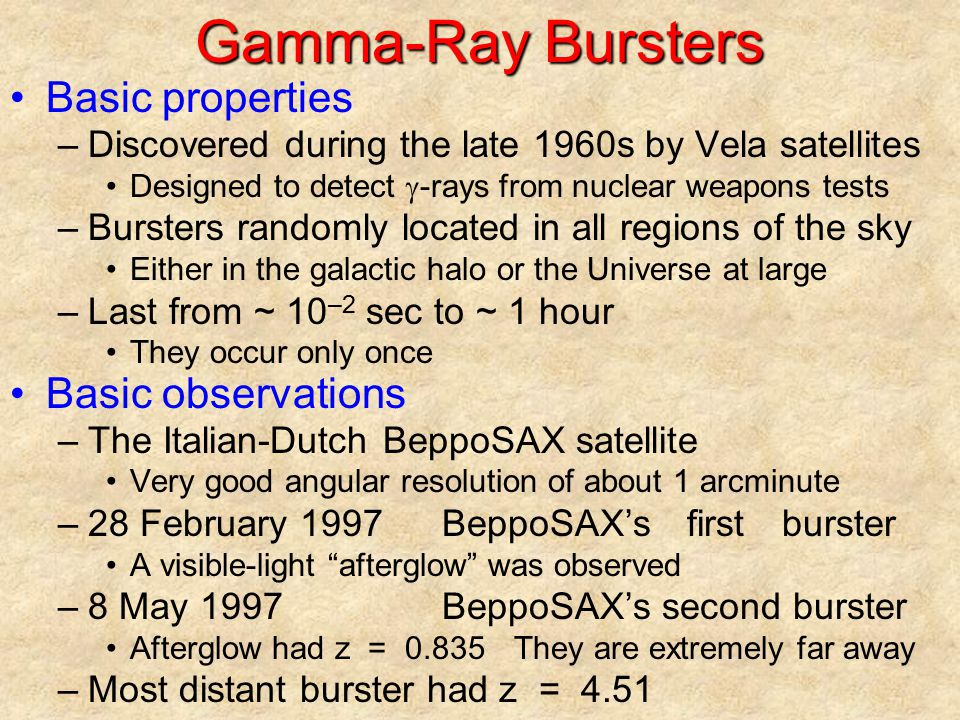 Source of Gamma-Ray Bursters Recent observations –They are not at the core of their host galaxies Unlikely to be the flare-up of an active galaxy –They are within their host galaxies An extraordinary event Possible explanations –Energy is released in the formation of a black hole Two merging neutron stars A hypernovaAn exceptionally energetic supernova