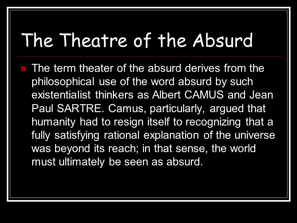The Theatre of the Absurd The playwrights loosely grouped under the label of the absurd endeavor to convey their sense of bewilderment, anxiety, and wonder in the face of an inexplicable universe.