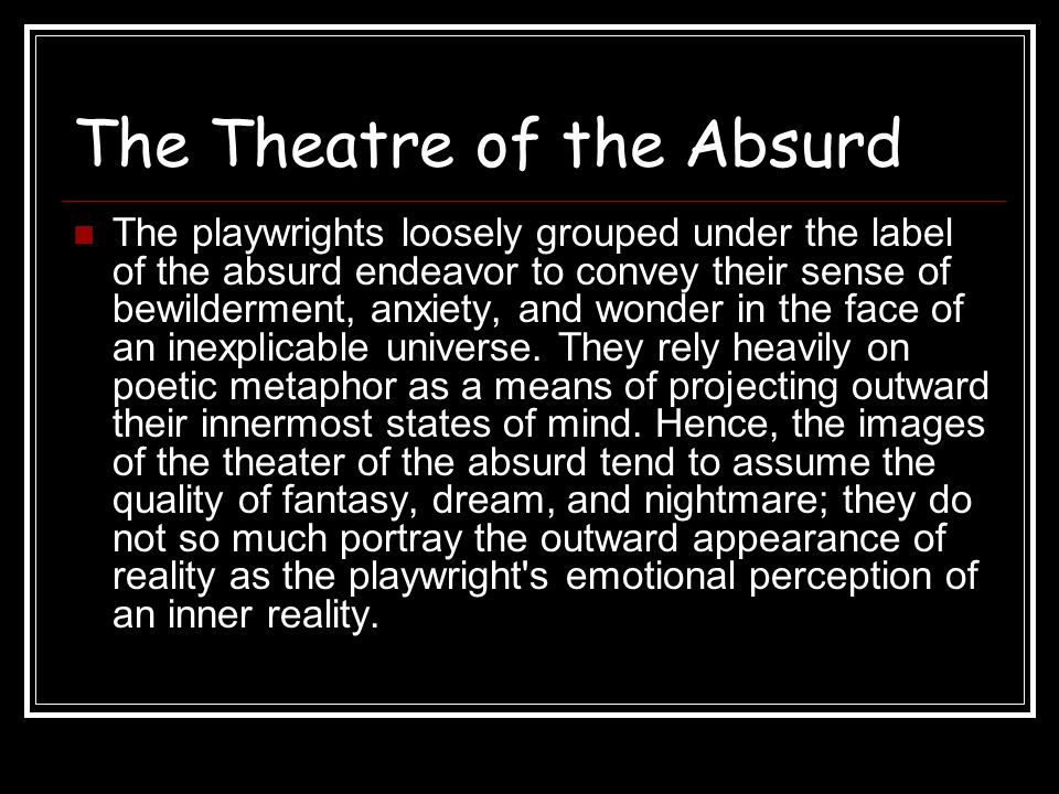 The Theatre of the Absurd Thus Beckett s Happy Days (1961) expresses a generalized human anxiety about the approach of death through the concrete image of a woman sunk waist-deep in the ground in the first act and neck-deep in the second; and Ionesco s Rhinoceros (1960; Eng.