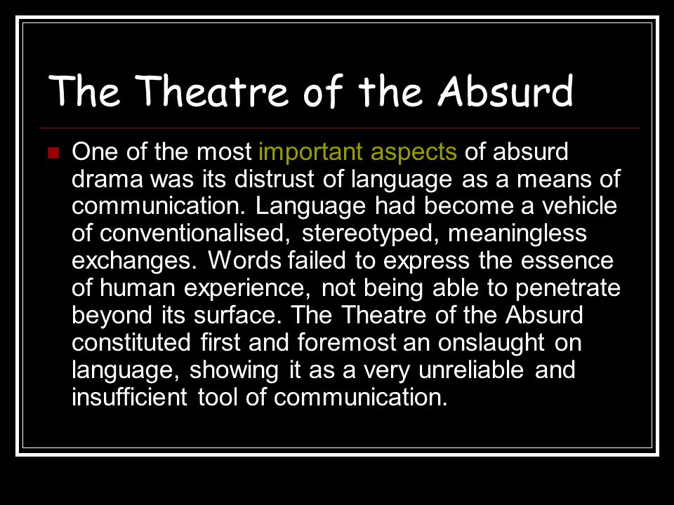 The Theatre of the Absurd Absurd drama uses conventionalised speech, clichés, slogans and technical jargon, which is distorts, parodies and breaks down.