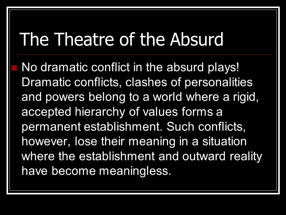 The Theatre of the Absurd However frantically characters perform, this only underlines the fact that nothing happens to change their existence.
