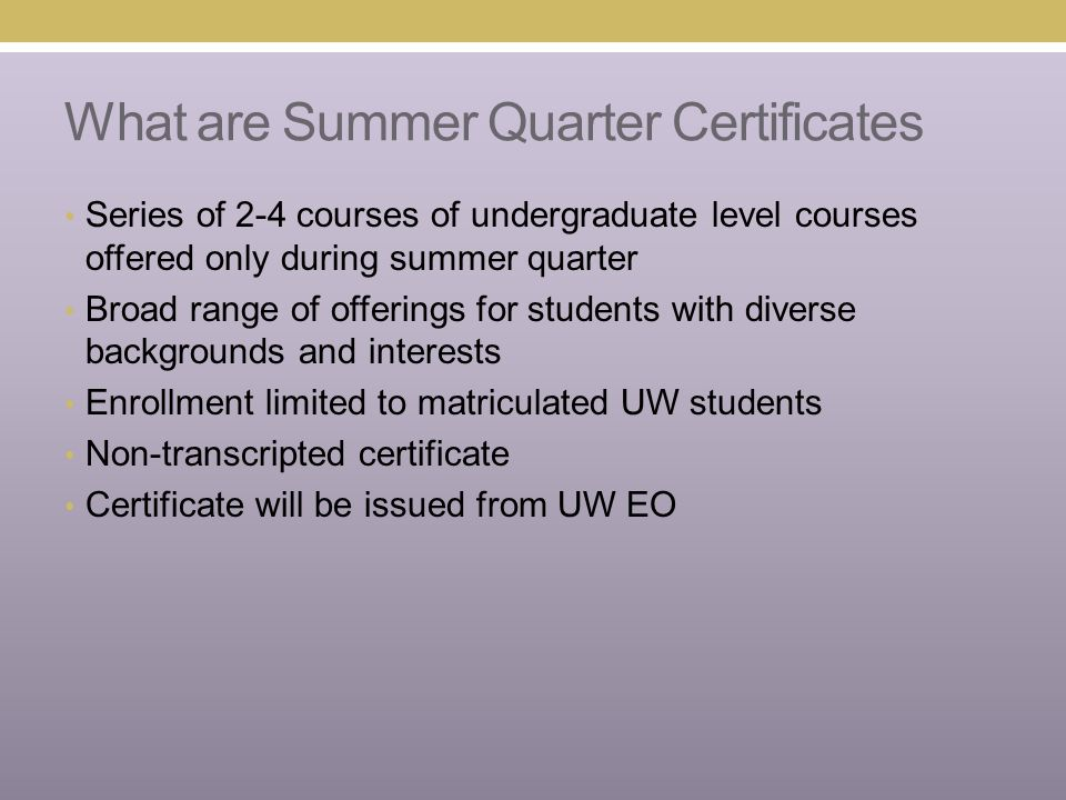 What are Summer Quarter Certificates Series of 2-4 courses of undergraduate level courses offered only during summer quarter Broad range of offerings for students with diverse backgrounds and interests Enrollment limited to matriculated UW students Non-transcripted certificate Certificate will be issued from UW EO