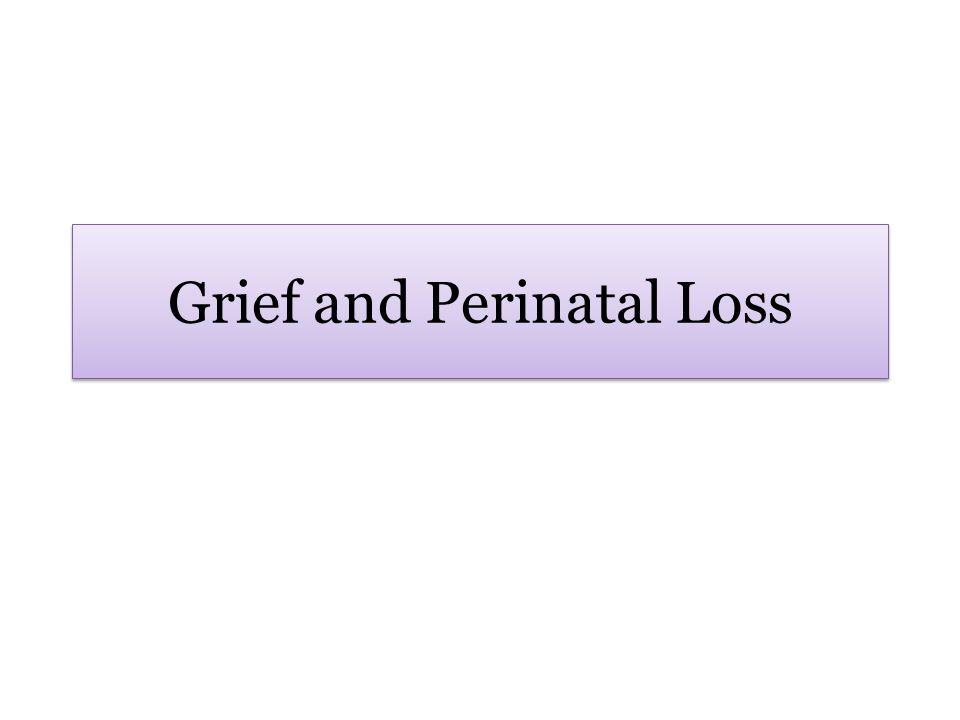 Session Learning Objectives Define perinatal loss Recognize the prevalence of perinatal loss, and those who are potentially affected by each loss Classify the stages or processes of grieving that individuals may experience following a perinatal loss Identify the unique aspects of grief due to perinatal loss versus grief due to other losses Discuss strategies for supporting a patient and her support network Define perinatal loss Recognize the prevalence of perinatal loss, and those who are potentially affected by each loss Classify the stages or processes of grieving that individuals may experience following a perinatal loss Identify the unique aspects of grief due to perinatal loss versus grief due to other losses Discuss strategies for supporting a patient and her support network