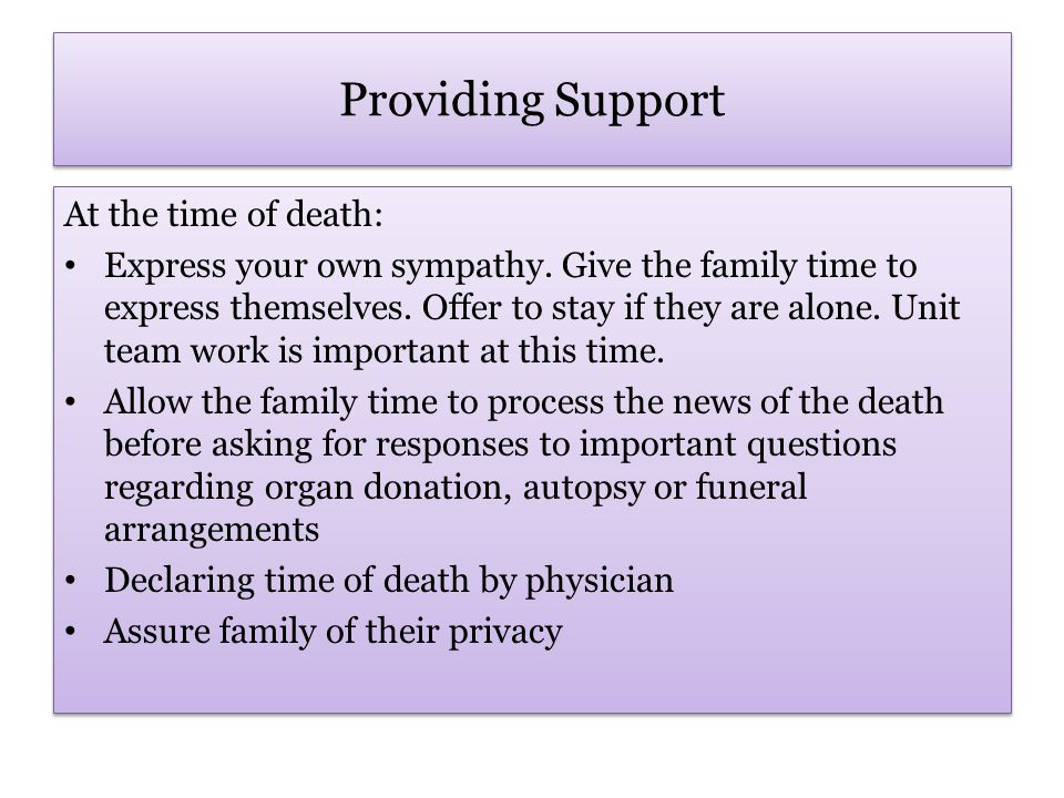 Providing Support At the time of death… Encourage the expression of feelings and facilitate good communication between members of the family.