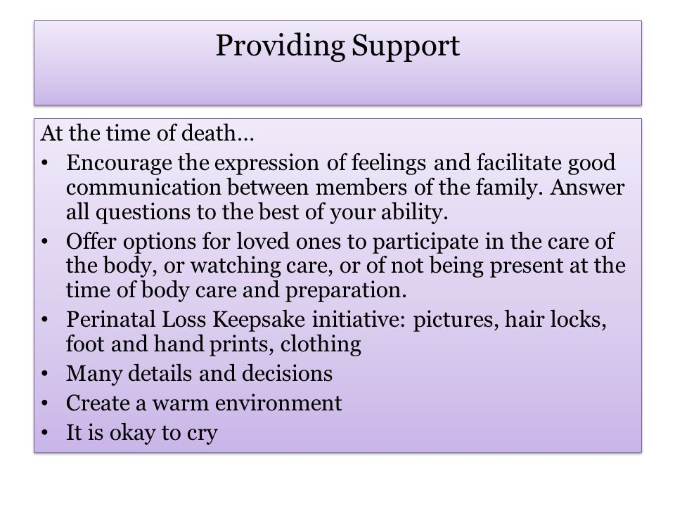 Providing Support Suggestions to enable the move towards healing: Be independent in decision-making Create baby memories Take it slow Take care of yourself Postpone major decisions Talk and share time with your partner Journal Seek help from loved ones, professionals Support groups Suggestions to enable the move towards healing: Be independent in decision-making Create baby memories Take it slow Take care of yourself Postpone major decisions Talk and share time with your partner Journal Seek help from loved ones, professionals Support groups