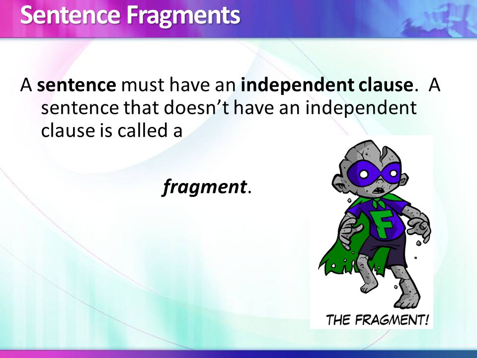 An independent clause has a subject and a verb and it expresses a complete idea.