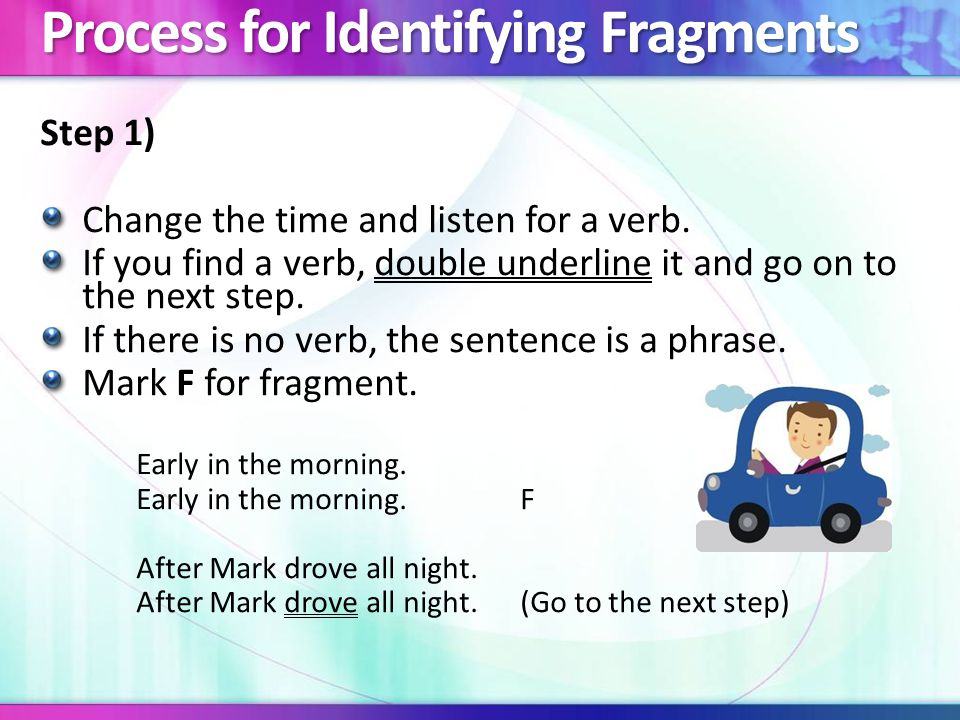 Process for Identifying Fragments Step 2) Next, look for a subject by asking who? If you find a subject, underline it and go on to the next step.