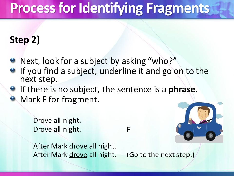 Process for Identifying Fragments Step 3) If you have a verb and a subject, it is a clause.