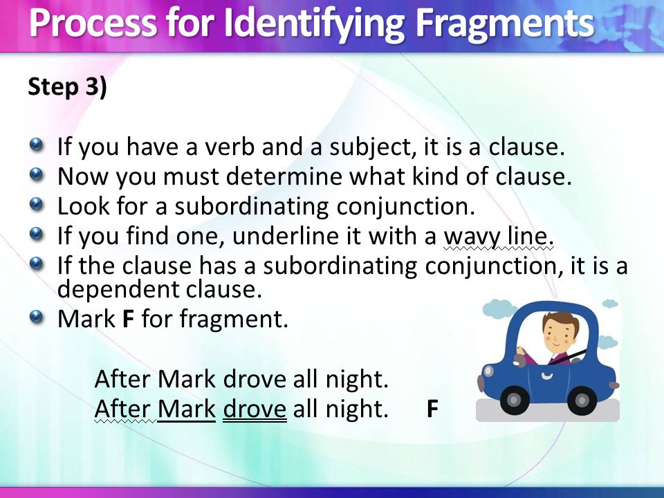 Process for Identifying Fragments Step 4) If the clause does not have a subordinating conjunction, it is an independent clause.