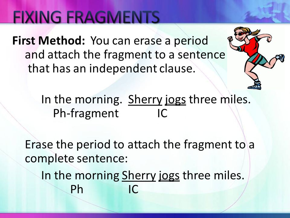 By joining the fragment to a complete sentence, you created one longer sentence.