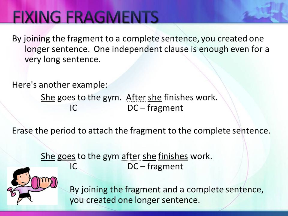 Second method: If the fragment is a dependent clause, you can erase the subordinating conjunction and turn the dependent clause into an independent clause.