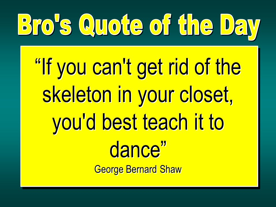 If you can t get rid of the skeleton in your closet, you d best teach it to dance George Bernard Shaw If you can t get rid of the skeleton in your closet, you d best teach it to dance George Bernard Shaw