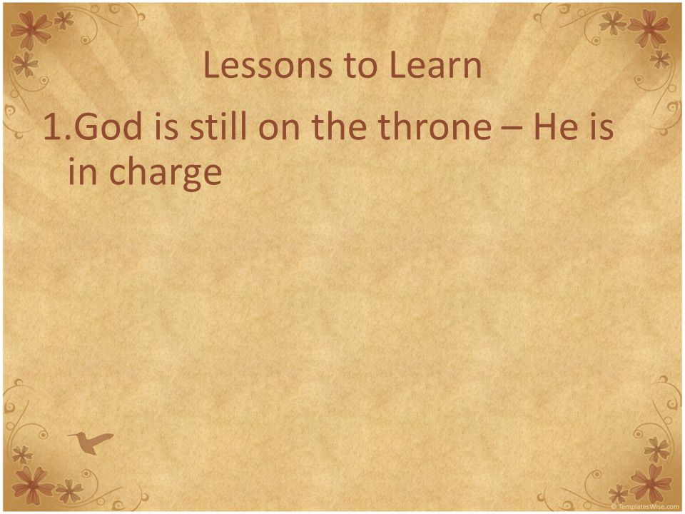 Lessons to Learn 1.God is still on the throne – He is in charge 2.Jesus is still in power – King of the kingdom